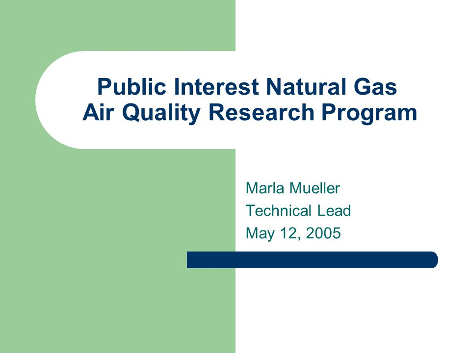 Public Interest Natural Gas Air Quality Research Program Marla Mueller Technical Lead May 12, 2005