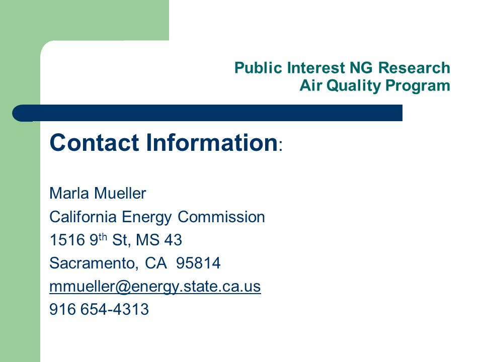 Public Interest NG Research Air Quality Program Contact Information : Marla Mueller California Energy Commission 1516 9 th St, MS 43 Sacramento, CA 95814 mmueller@energy.state.ca.us 916 654-4313