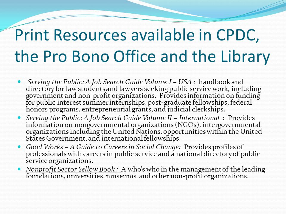 Print Resources available in CPDC, the Pro Bono Office and the Library Serving the Public: A Job Search Guide Volume I – USA : handbook and directory for law students and lawyers seeking public service work, including government and non-profit organizations.