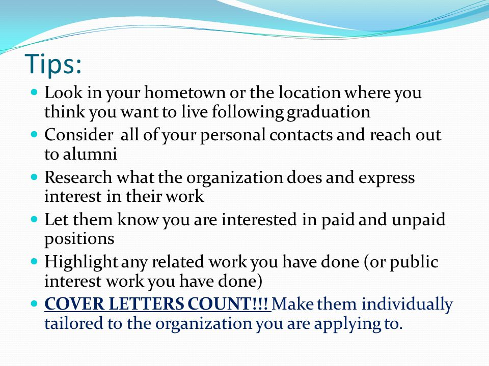 Tips: Look in your hometown or the location where you think you want to live following graduation Consider all of your personal contacts and reach out to alumni Research what the organization does and express interest in their work Let them know you are interested in paid and unpaid positions Highlight any related work you have done (or public interest work you have done) COVER LETTERS COUNT!!.