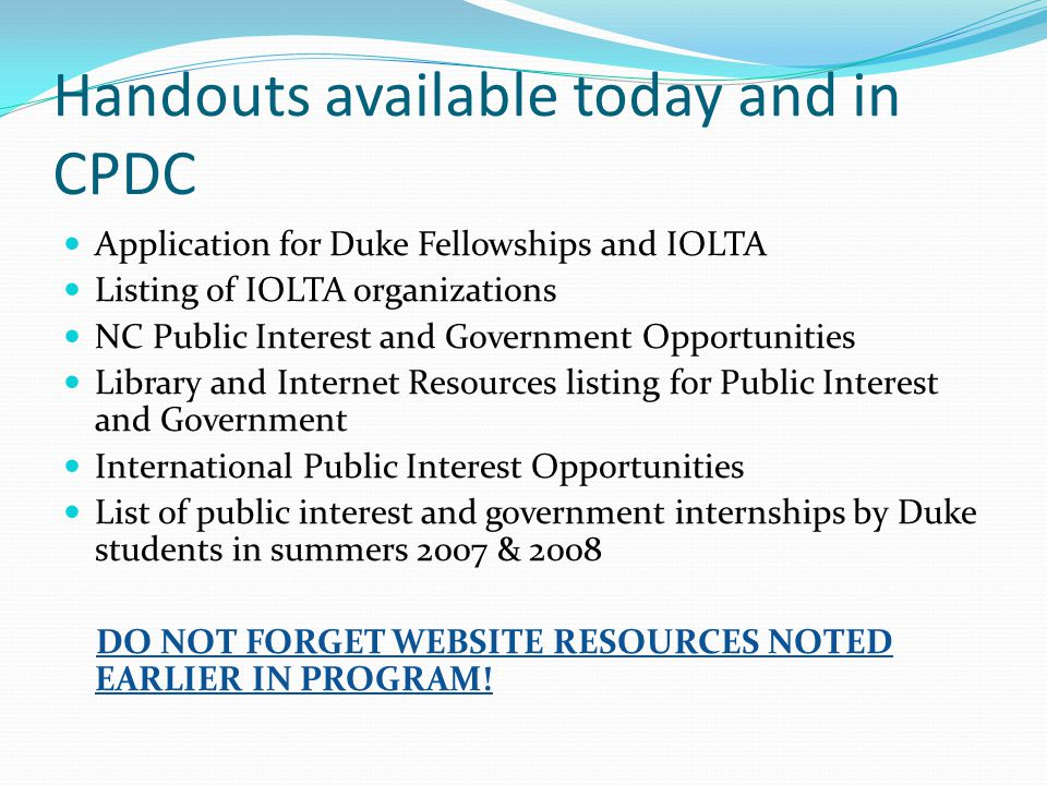 Handouts available today and in CPDC Application for Duke Fellowships and IOLTA Listing of IOLTA organizations NC Public Interest and Government Opportunities Library and Internet Resources listing for Public Interest and Government International Public Interest Opportunities List of public interest and government internships by Duke students in summers 2007 & 2008 DO NOT FORGET WEBSITE RESOURCES NOTED EARLIER IN PROGRAM!