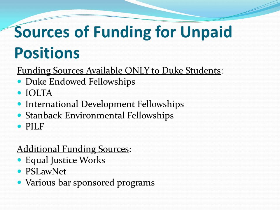 Sources of Funding for Unpaid Positions Funding Sources Available ONLY to Duke Students: Duke Endowed Fellowships IOLTA International Development Fellowships Stanback Environmental Fellowships PILF Additional Funding Sources: Equal Justice Works PSLawNet Various bar sponsored programs