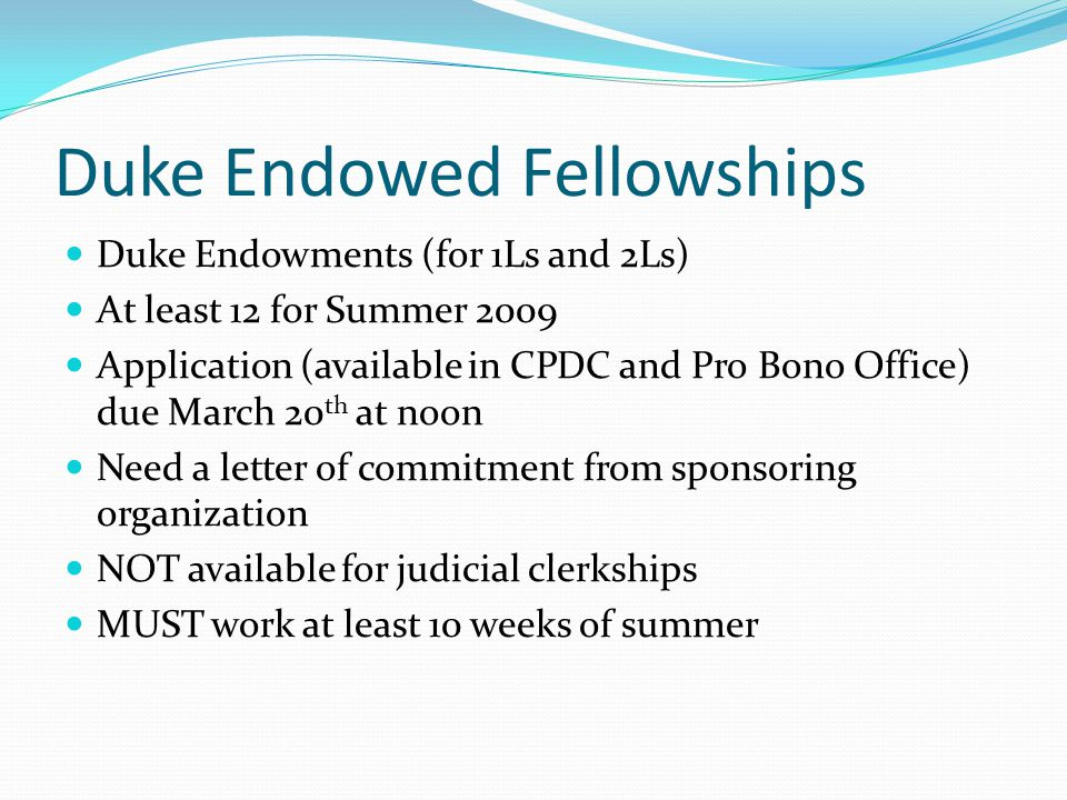 Duke Endowed Fellowships Duke Endowments (for 1Ls and 2Ls) At least 12 for Summer 2009 Application (available in CPDC and Pro Bono Office) due March 20 th at noon Need a letter of commitment from sponsoring organization NOT available for judicial clerkships MUST work at least 10 weeks of summer