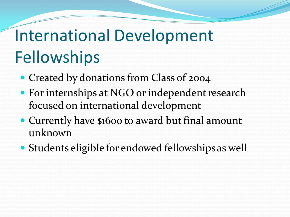 International Development Fellowships Created by donations from Class of 2004 For internships at NGO or independent research focused on international development Currently have $1600 to award but final amount unknown Students eligible for endowed fellowships as well