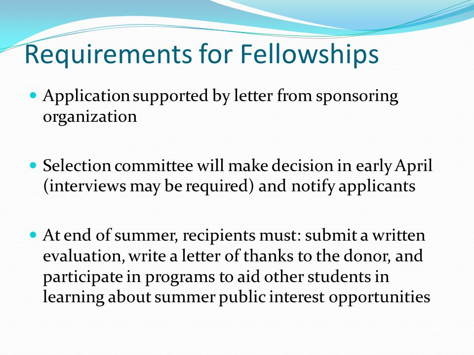 Requirements for Fellowships Application supported by letter from sponsoring organization Selection committee will make decision in early April (interviews may be required) and notify applicants At end of summer, recipients must: submit a written evaluation, write a letter of thanks to the donor, and participate in programs to aid other students in learning about summer public interest opportunities