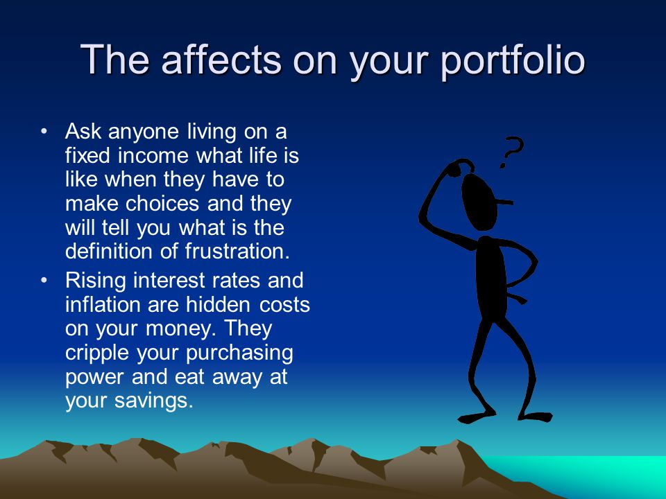 The affects on your portfolio If you have longer term bonds, both the current income and principal, you ultimately receive is worth less than you originally anticipated.