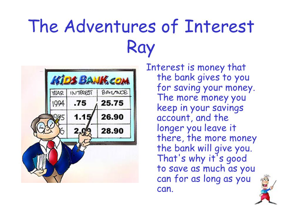The Adventures of Interest Ray Interest is money that the bank gives to you for saving your money.