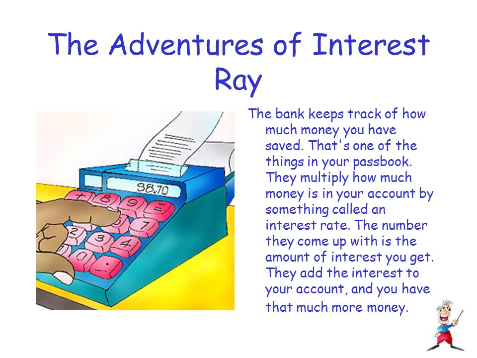 The Adventures of Interest Ray The bank keeps track of how much money you have saved.