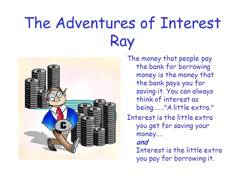 The Adventures of Interest Ray The money that people pay the bank for borrowing money is the money that the bank pays you for saving it.