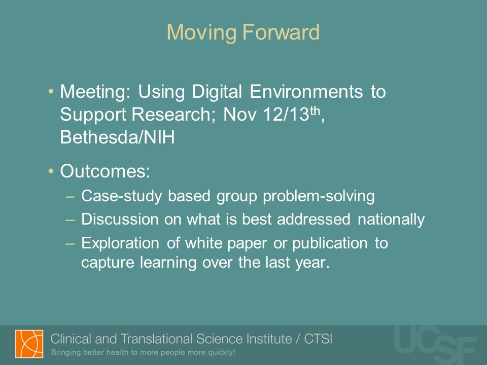Meeting: Using Digital Environments to Support Research; Nov 12/13 th, Bethesda/NIH Outcomes: –Case-study based group problem-solving –Discussion on what is best addressed nationally –Exploration of white paper or publication to capture learning over the last year.