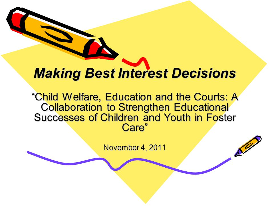 Making Best Interest Decisions Child Welfare, Education and the Courts: A Collaboration to Strengthen Educational Successes of Children and Youth in Foster Care November 4, 2011