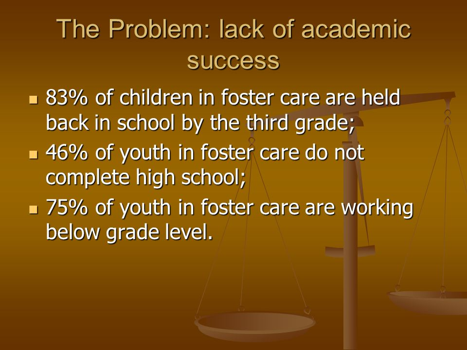 The Problem: lack of academic success 83% of children in foster care are held back in school by the third grade; 83% of children in foster care are held back in school by the third grade; 46% of youth in foster care do not complete high school; 46% of youth in foster care do not complete high school; 75% of youth in foster care are working below grade level.