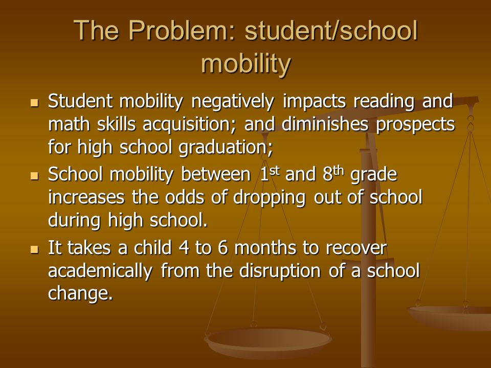 The Problem: student/school mobility Student mobility negatively impacts reading and math skills acquisition; and diminishes prospects for high school graduation; Student mobility negatively impacts reading and math skills acquisition; and diminishes prospects for high school graduation; School mobility between 1 st and 8 th grade increases the odds of dropping out of school during high school.
