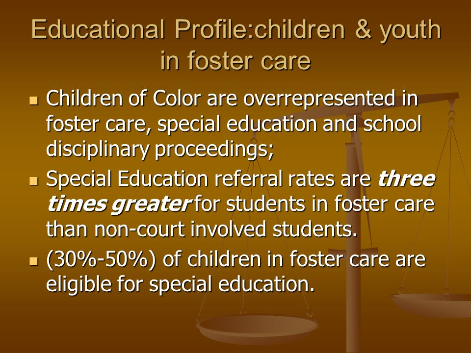 Educational Profile:children & youth in foster care Children of Color are overrepresented in foster care, special education and school disciplinary proceedings; Children of Color are overrepresented in foster care, special education and school disciplinary proceedings; Special Education referral rates are three times greater for students in foster care than non-court involved students.