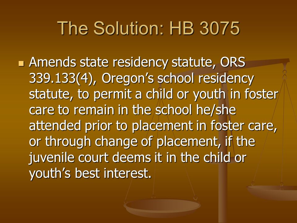 The Solution: HB 3075 Amends state residency statute, ORS 339.133(4), Oregon's school residency statute, to permit a child or youth in foster care to remain in the school he/she attended prior to placement in foster care, or through change of placement, if the juvenile court deems it in the child or youth's best interest.