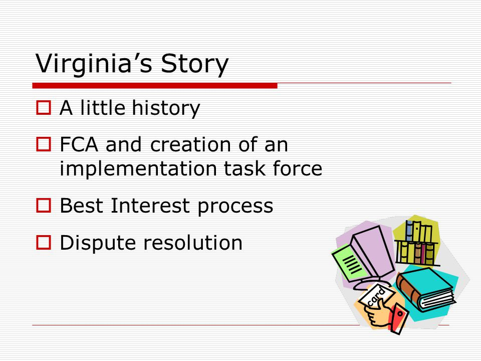 Virginia's Story  A little history  FCA and creation of an implementation task force  Best Interest process  Dispute resolution