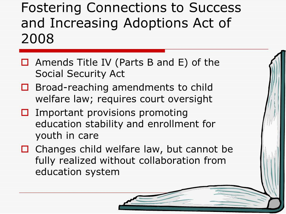 Fostering Connections to Success and Increasing Adoptions Act of 2008  Amends Title IV (Parts B and E) of the Social Security Act  Broad-reaching amendments to child welfare law; requires court oversight  Important provisions promoting education stability and enrollment for youth in care  Changes child welfare law, but cannot be fully realized without collaboration from education system