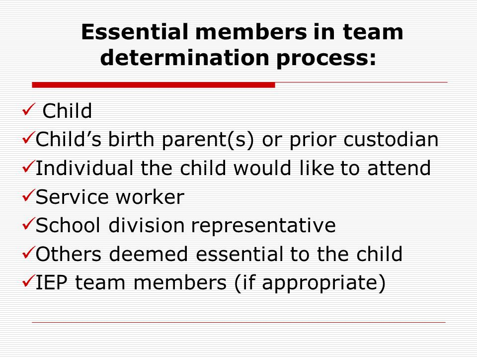 Child Child's birth parent(s) or prior custodian Individual the child would like to attend Service worker School division representative Others deemed essential to the child IEP team members (if appropriate) Engaging Key Partners Essential members in team determination process: