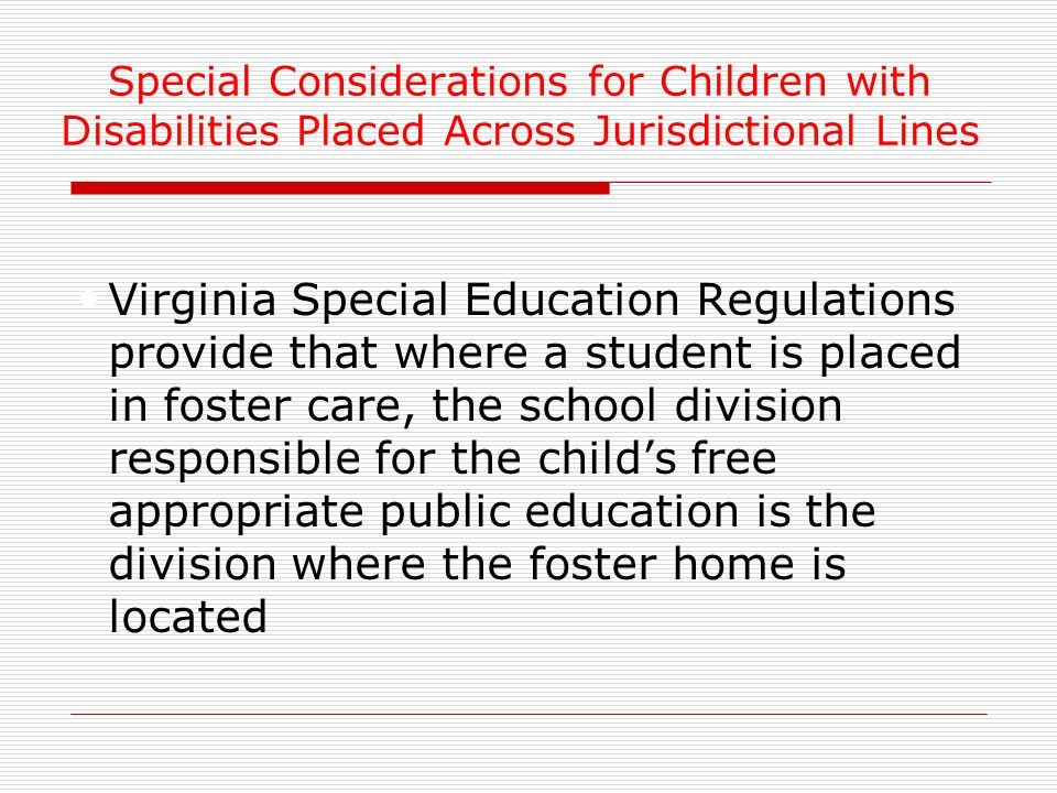 Virginia Special Education Regulations provide that where a student is placed in foster care, the school division responsible for the child's free appropriate public education is the division where the foster home is located Special Considerations for Children with Disabilities Placed Across Jurisdictional Lines