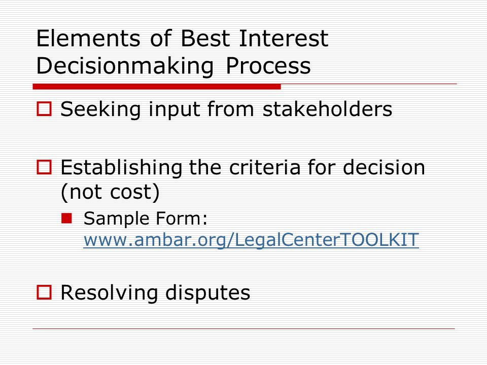 Elements of Best Interest Decisionmaking Process  Seeking input from stakeholders  Establishing the criteria for decision (not cost) Sample Form: www.ambar.org/LegalCenterTOOLKIT www.ambar.org/LegalCenterTOOLKIT  Resolving disputes
