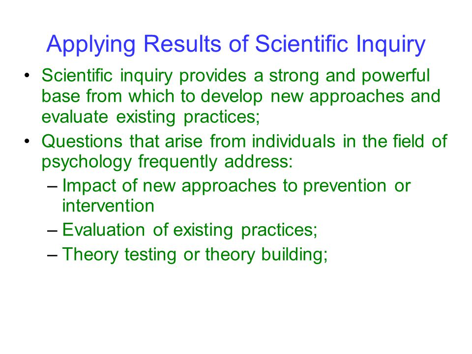 Scientific inquiry provides a strong and powerful base from which to develop new approaches and evaluate existing practices; Questions that arise from individuals in the field of psychology frequently address: –Impact of new approaches to prevention or intervention –Evaluation of existing practices; –Theory testing or theory building; Applying Results of Scientific Inquiry