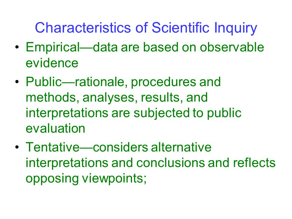 Characteristics of Scientific Inquiry Empirical—data are based on observable evidence Public—rationale, procedures and methods, analyses, results, and interpretations are subjected to public evaluation Tentative—considers alternative interpretations and conclusions and reflects opposing viewpoints;