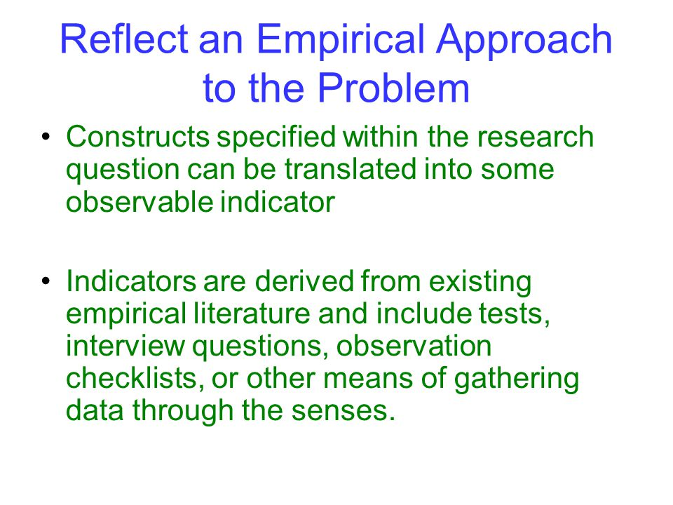 Reflect an Empirical Approach to the Problem Constructs specified within the research question can be translated into some observable indicator Indicators are derived from existing empirical literature and include tests, interview questions, observation checklists, or other means of gathering data through the senses.