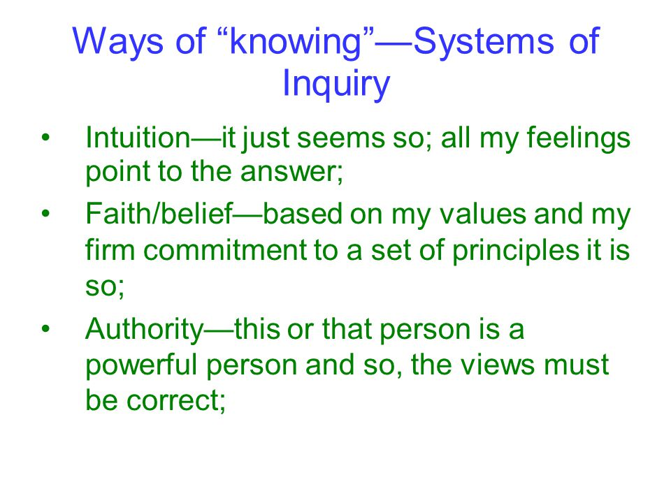 Ways of knowing —Systems of Inquiry Intuition—it just seems so; all my feelings point to the answer; Faith/belief—based on my values and my firm commitment to a set of principles it is so; Authority—this or that person is a powerful person and so, the views must be correct;
