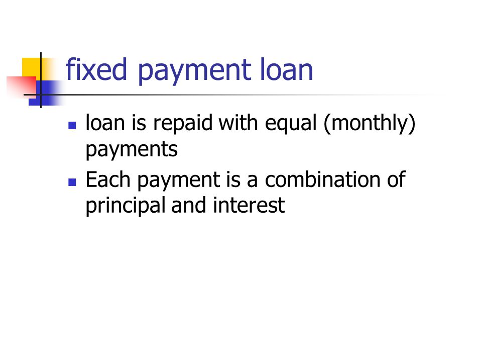 fixed payment loan loan is repaid with equal (monthly) payments Each payment is a combination of principal and interest