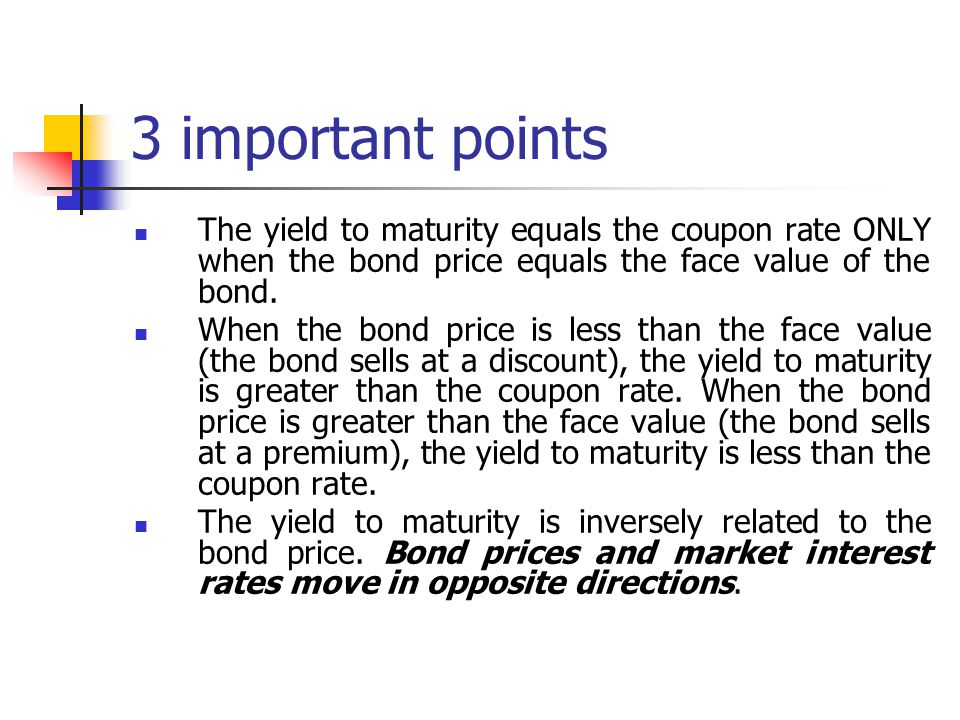 3 important points The yield to maturity equals the coupon rate ONLY when the bond price equals the face value of the bond.