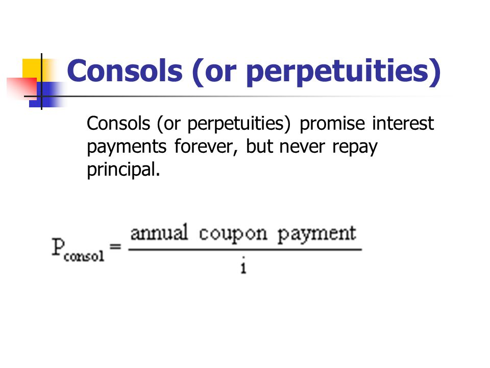 Consols (or perpetuities) Consols (or perpetuities) promise interest payments forever, but never repay principal.