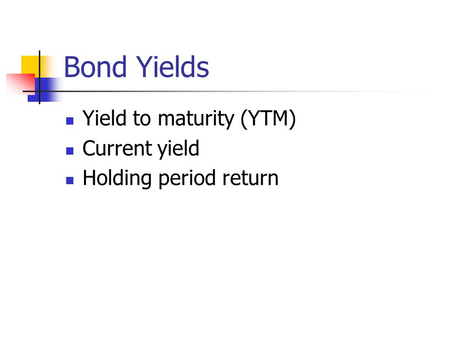 Bond Yields Yield to maturity (YTM) Current yield Holding period return