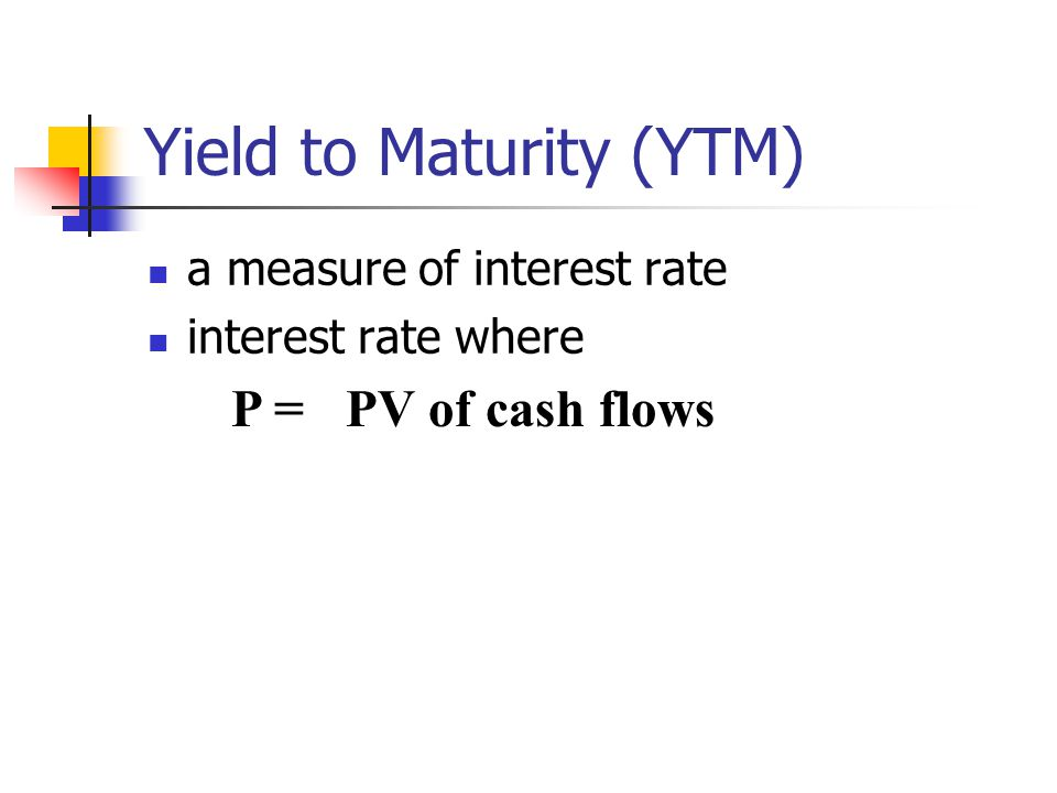 Yield to Maturity (YTM) a measure of interest rate interest rate where P =PV of cash flows