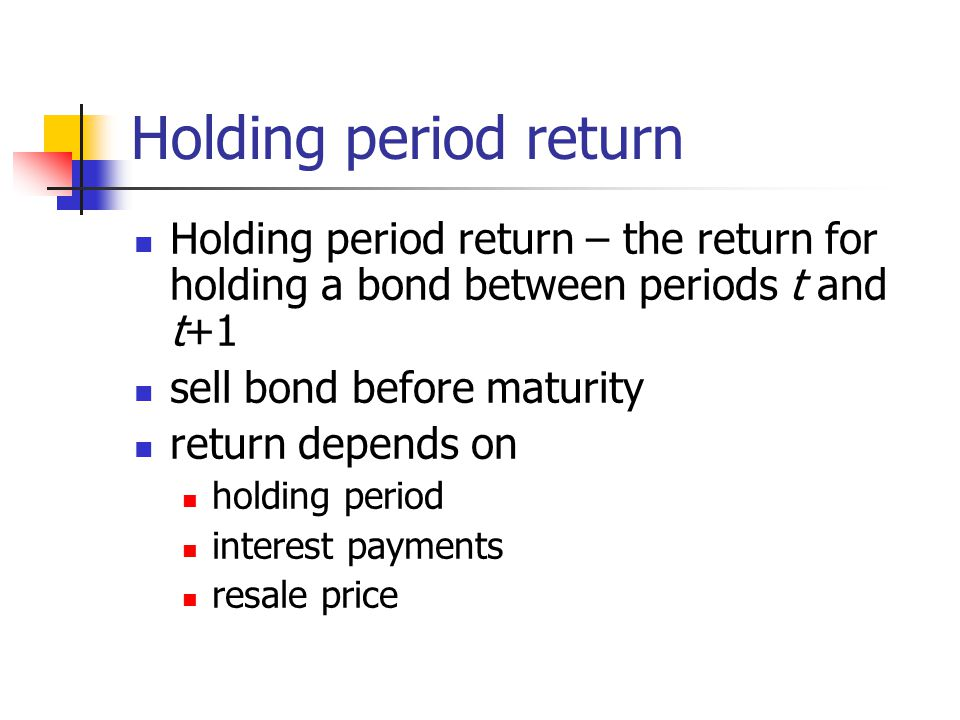 Holding period return Holding period return – the return for holding a bond between periods t and t+1 sell bond before maturity return depends on holding period interest payments resale price