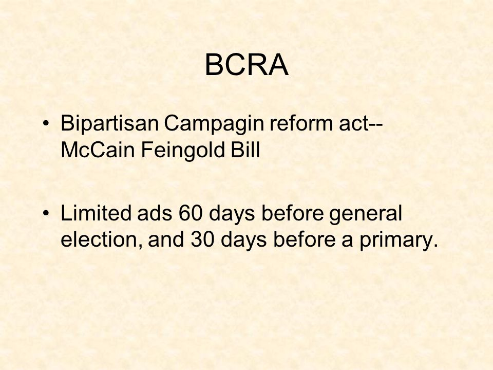 BCRA Bipartisan Campagin reform act-- McCain Feingold Bill Limited ads 60 days before general election, and 30 days before a primary.