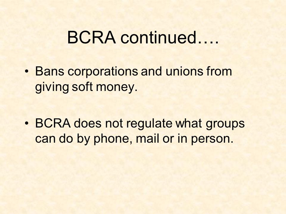 BCRA continued…. Bans corporations and unions from giving soft money. BCRA does not regulate what groups can do by phone, mail or in person.