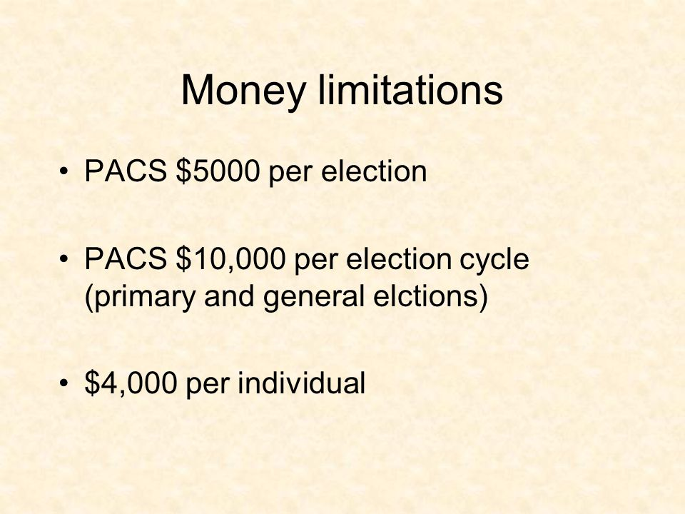 Money limitations PACS $5000 per election PACS $10,000 per election cycle (primary and general elctions) $4,000 per individual