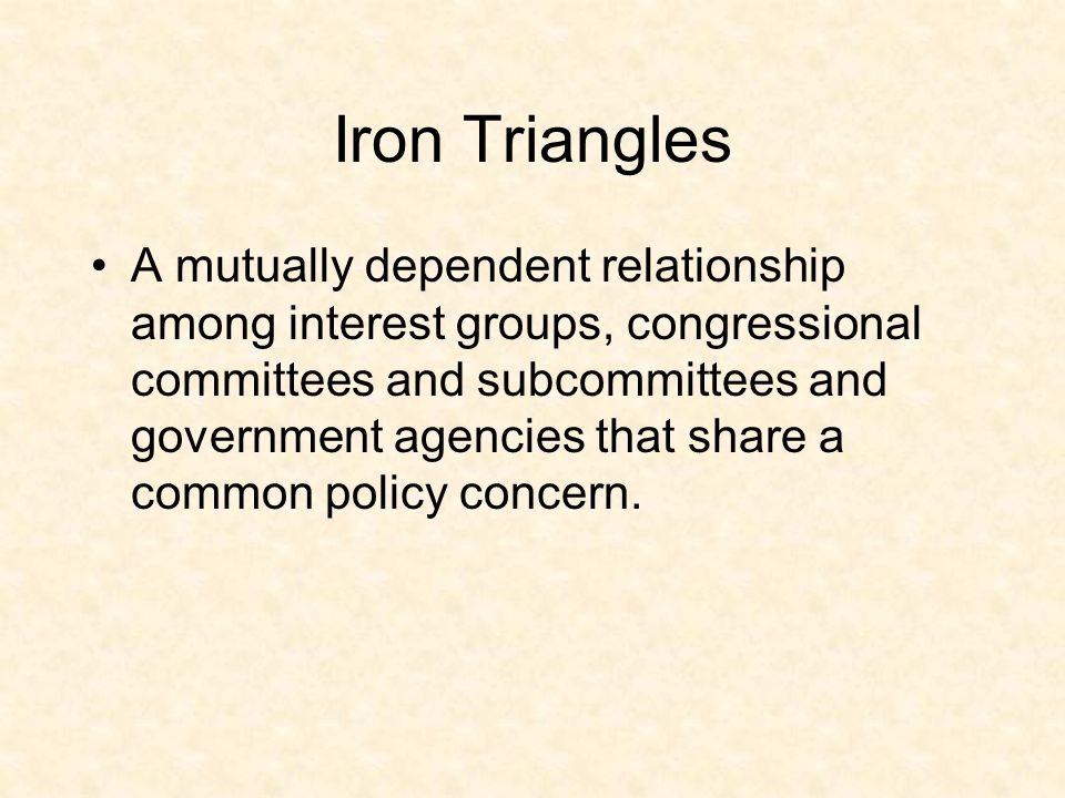 Iron Triangles A mutually dependent relationship among interest groups, congressional committees and subcommittees and government agencies that share