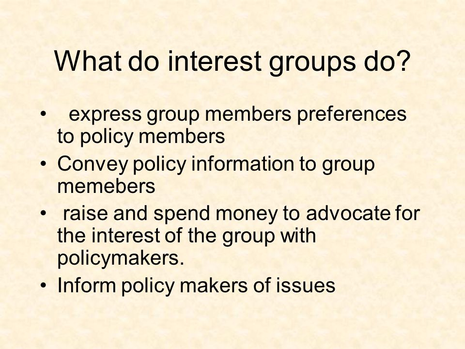 What do interest groups do? express group members preferences to policy members Convey policy information to group memebers raise and spend money to a