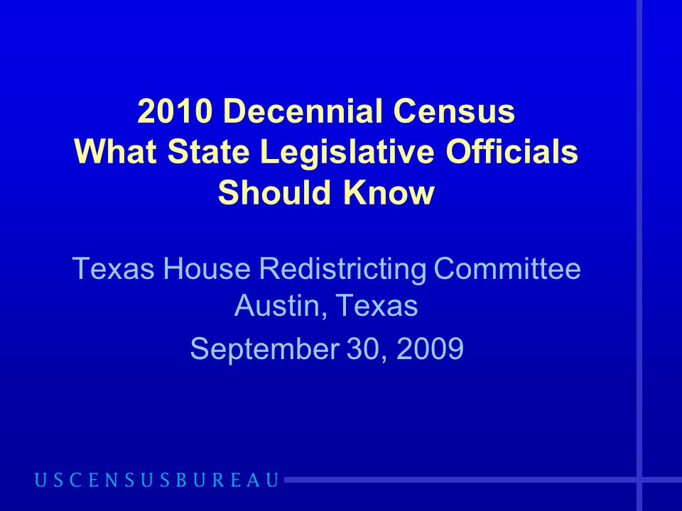 2010 Decennial Census What State Legislative Officials Should Know Texas House Redistricting Committee Austin, Texas September 30, 2009