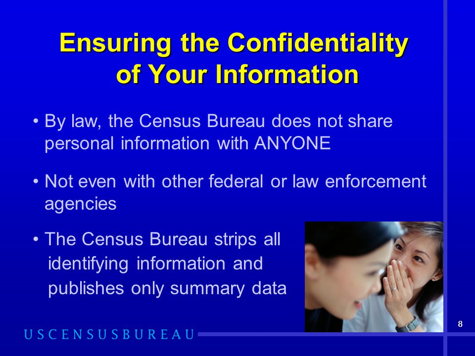 88 Ensuring the Confidentiality of Your Information By law, the Census Bureau does not share personal information with ANYONE Not even with other federal or law enforcement agencies The Census Bureau strips all identifying information and publishes only summary data