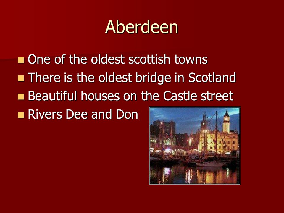 Aberdeen One of the oldest scottish towns One of the oldest scottish towns There is the oldest bridge in Scotland There is the oldest bridge in Scotland Beautiful houses on the Castle street Beautiful houses on the Castle street Rivers Dee and Don Rivers Dee and Don