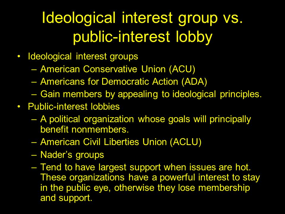 Ideological interest group vs. public-interest lobby Ideological interest groups –American Conservative Union (ACU) –Americans for Democratic Action (