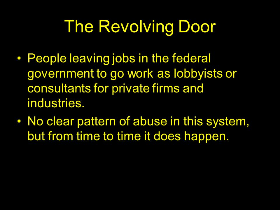 The Revolving Door People leaving jobs in the federal government to go work as lobbyists or consultants for private firms and industries. No clear pat