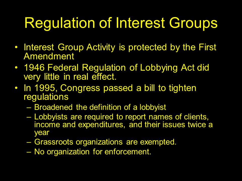 Regulation of Interest Groups Interest Group Activity is protected by the First Amendment 1946 Federal Regulation of Lobbying Act did very little in r