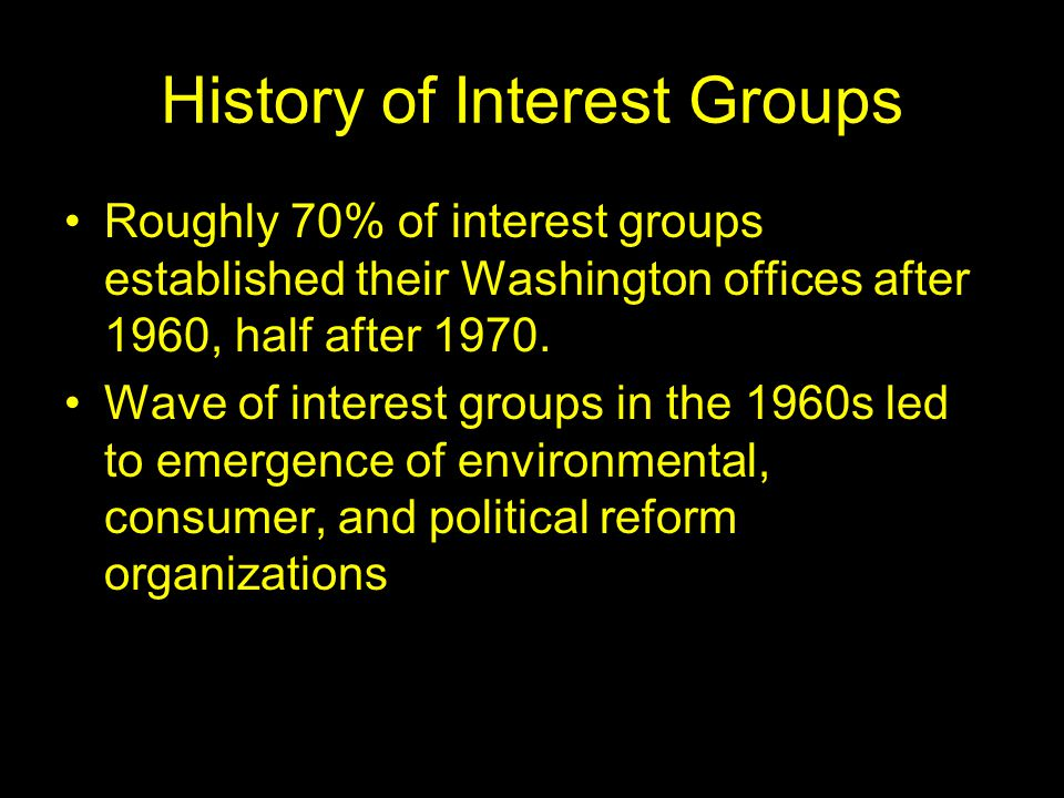 History of Interest Groups Roughly 70% of interest groups established their Washington offices after 1960, half after 1970. Wave of interest groups in