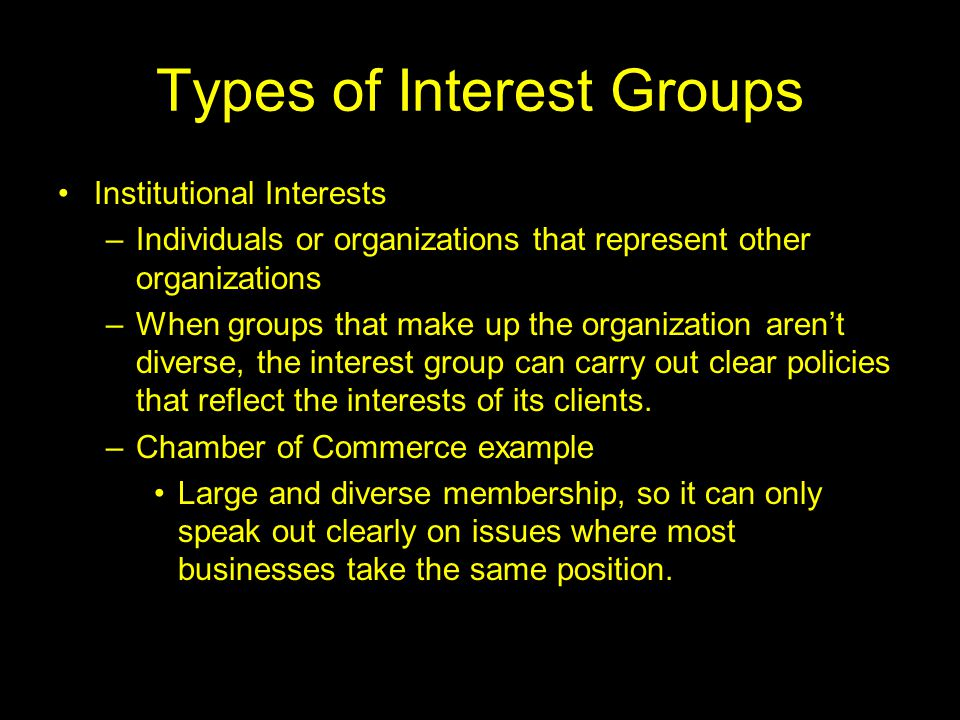 Types of Interest Groups Membership Interests –Groups like the NRA, NAACP, Sierra Club, AARP –Most people who are sympathetic to these groups do not join.