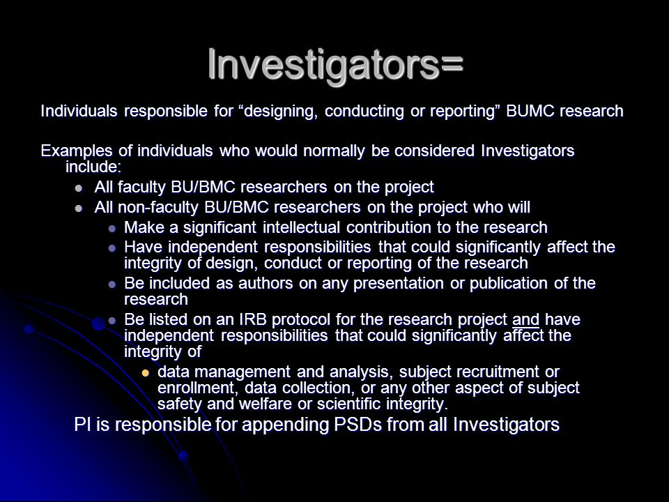 Investigators= Individuals responsible for designing, conducting or reporting BUMC research Examples of individuals who would normally be considered Investigators include: All faculty BU/BMC researchers on the project All faculty BU/BMC researchers on the project All non-faculty BU/BMC researchers on the project who will All non-faculty BU/BMC researchers on the project who will Make a significant intellectual contribution to the research Make a significant intellectual contribution to the research Have independent responsibilities that could significantly affect the integrity of design, conduct or reporting of the research Have independent responsibilities that could significantly affect the integrity of design, conduct or reporting of the research Be included as authors on any presentation or publication of the research Be included as authors on any presentation or publication of the research Be listed on an IRB protocol for the research project and have independent responsibilities that could significantly affect the integrity of Be listed on an IRB protocol for the research project and have independent responsibilities that could significantly affect the integrity of data management and analysis, subject recruitment or enrollment, data collection, or any other aspect of subject safety and welfare or scientific integrity.
