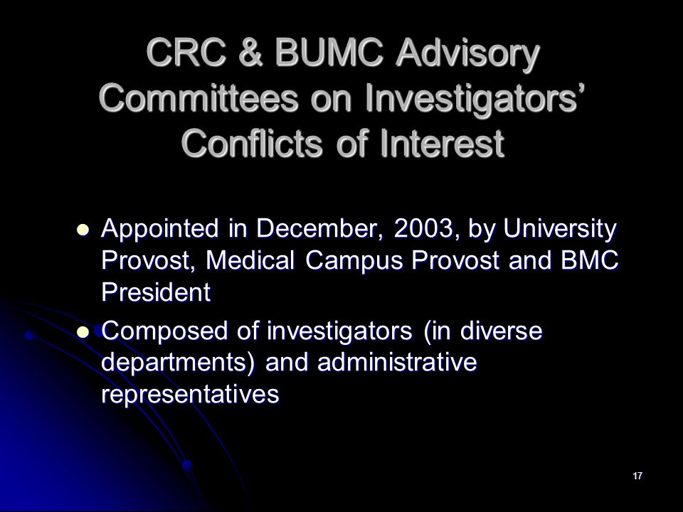 17 CRC & BUMC Advisory Committees on Investigators' Conflicts of Interest Appointed in December, 2003, by University Provost, Medical Campus Provost and BMC President Appointed in December, 2003, by University Provost, Medical Campus Provost and BMC President Composed of investigators (in diverse departments) and administrative representatives Composed of investigators (in diverse departments) and administrative representatives