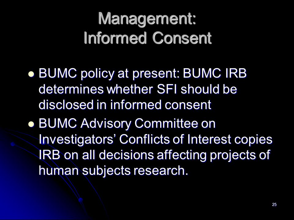 25 Management: Informed Consent BUMC policy at present: BUMC IRB determines whether SFI should be disclosed in informed consent BUMC policy at present: BUMC IRB determines whether SFI should be disclosed in informed consent BUMC Advisory Committee on Investigators' Conflicts of Interest copies IRB on all decisions affecting projects of human subjects research.